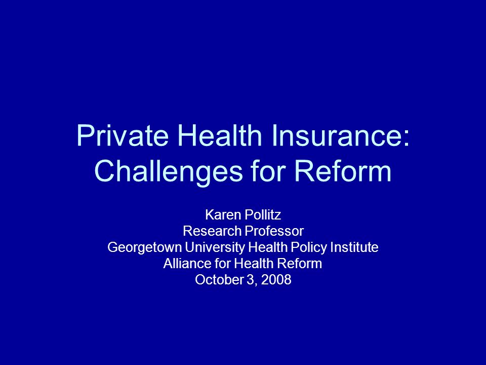 Private Health Insurance: Challenges for Reform Karen Pollitz Research Professor Georgetown University Health Policy Institute Alliance for Health Reform October 3, 2008