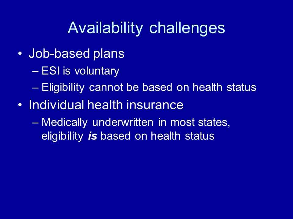 Availability challenges Job-based plans –ESI is voluntary –Eligibility cannot be based on health status Individual health insurance –Medically underwritten in most states, eligibility is based on health status