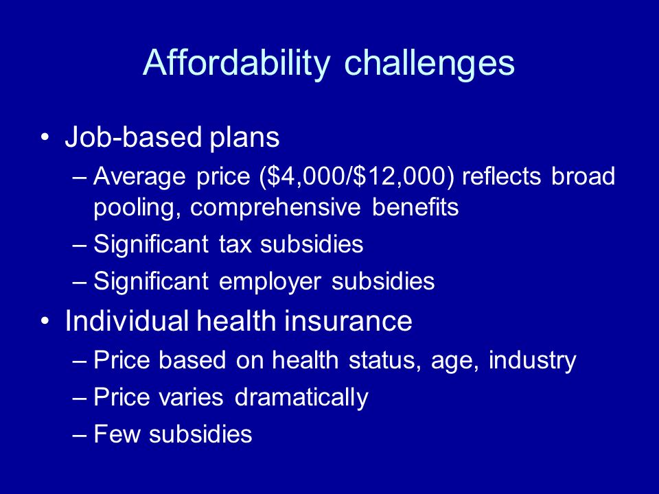 Affordability challenges Job-based plans –Average price ($4,000/$12,000) reflects broad pooling, comprehensive benefits –Significant tax subsidies –Significant employer subsidies Individual health insurance –Price based on health status, age, industry –Price varies dramatically –Few subsidies