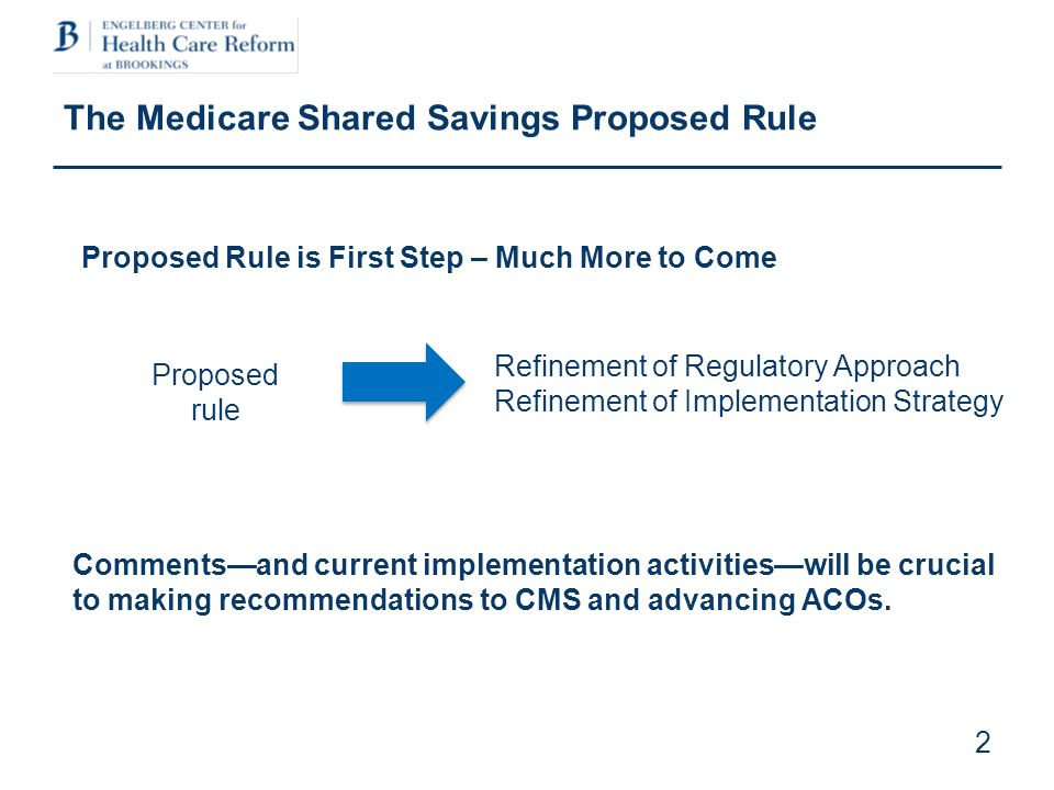2 The Medicare Shared Savings Proposed Rule Proposed rule Refinement of Regulatory Approach Refinement of Implementation Strategy Proposed Rule is First Step – Much More to Come Commentsand current implementation activitieswill be crucial to making recommendations to CMS and advancing ACOs.