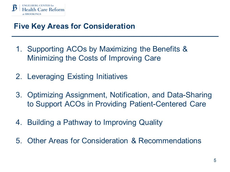 5 Five Key Areas for Consideration 1.Supporting ACOs by Maximizing the Benefits & Minimizing the Costs of Improving Care 2.Leveraging Existing Initiatives 3.Optimizing Assignment, Notification, and Data-Sharing to Support ACOs in Providing Patient-Centered Care 4.Building a Pathway to Improving Quality 5.Other Areas for Consideration & Recommendations
