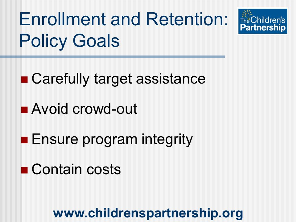 Carefully target assistance Avoid crowd-out Ensure program integrity Contain costs   Enrollment and Retention: Policy Goals