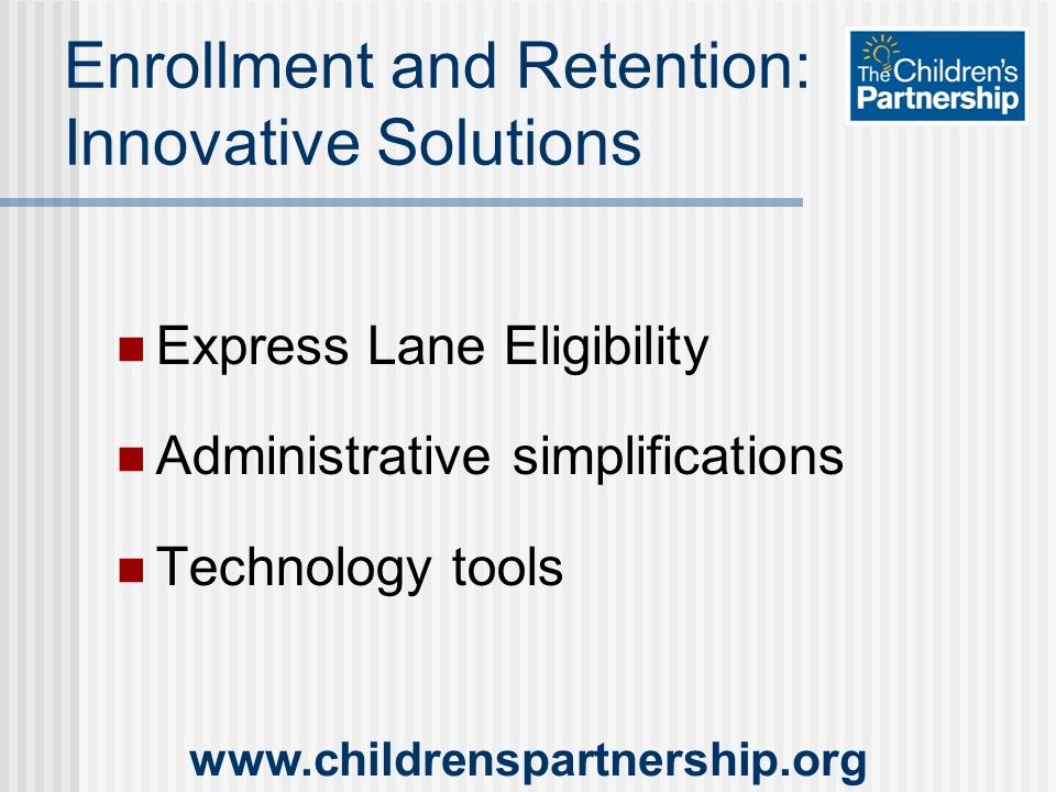 Enrollment and Retention: Innovative Solutions Express Lane Eligibility Administrative simplifications Technology tools