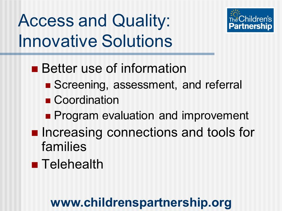 Access and Quality: Innovative Solutions Better use of information Screening, assessment, and referral Coordination Program evaluation and improvement Increasing connections and tools for families Telehealth