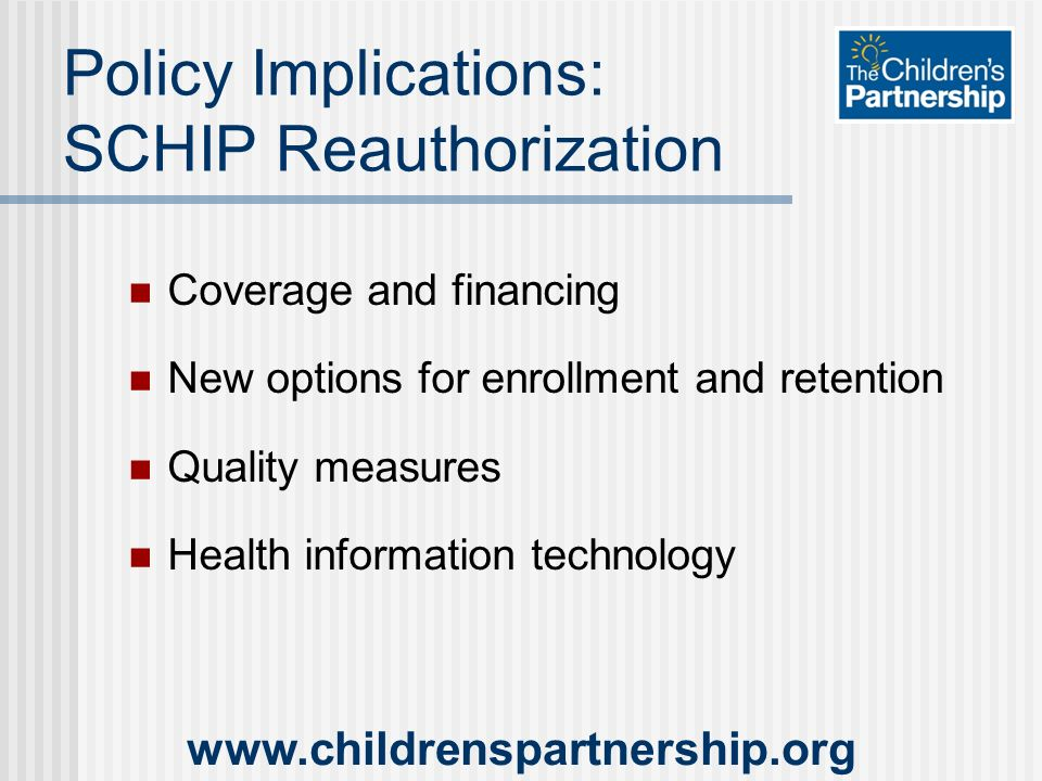 Policy Implications: SCHIP Reauthorization Coverage and financing New options for enrollment and retention Quality measures Health information technology