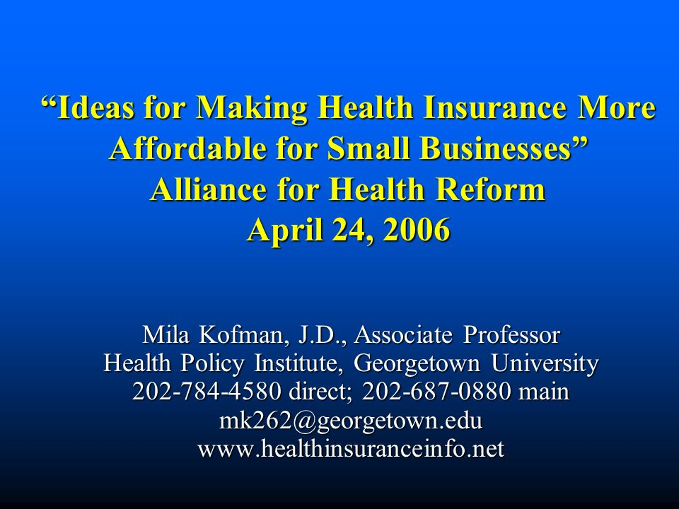 Ideas for Making Health Insurance More Affordable for Small Businesses Alliance for Health Reform April 24, 2006 Mila Kofman, J.D., Associate Professor Health Policy Institute, Georgetown University direct; main