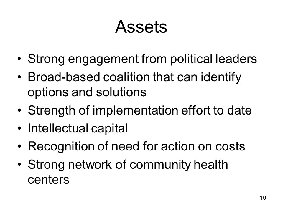 10 Assets Strong engagement from political leaders Broad-based coalition that can identify options and solutions Strength of implementation effort to date Intellectual capital Recognition of need for action on costs Strong network of community health centers