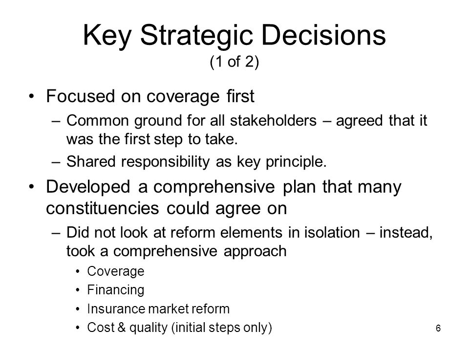 6 Key Strategic Decisions (1 of 2) Focused on coverage first –Common ground for all stakeholders – agreed that it was the first step to take. –Shared