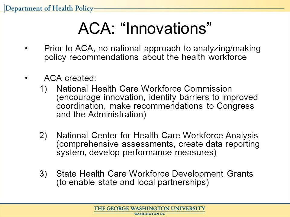 ACA: Innovations Prior to ACA, no national approach to analyzing/making policy recommendations about the health workforce ACA created: 1)National Health Care Workforce Commission (encourage innovation, identify barriers to improved coordination, make recommendations to Congress and the Administration) 2)National Center for Health Care Workforce Analysis (comprehensive assessments, create data reporting system, develop performance measures) 3)State Health Care Workforce Development Grants (to enable state and local partnerships)