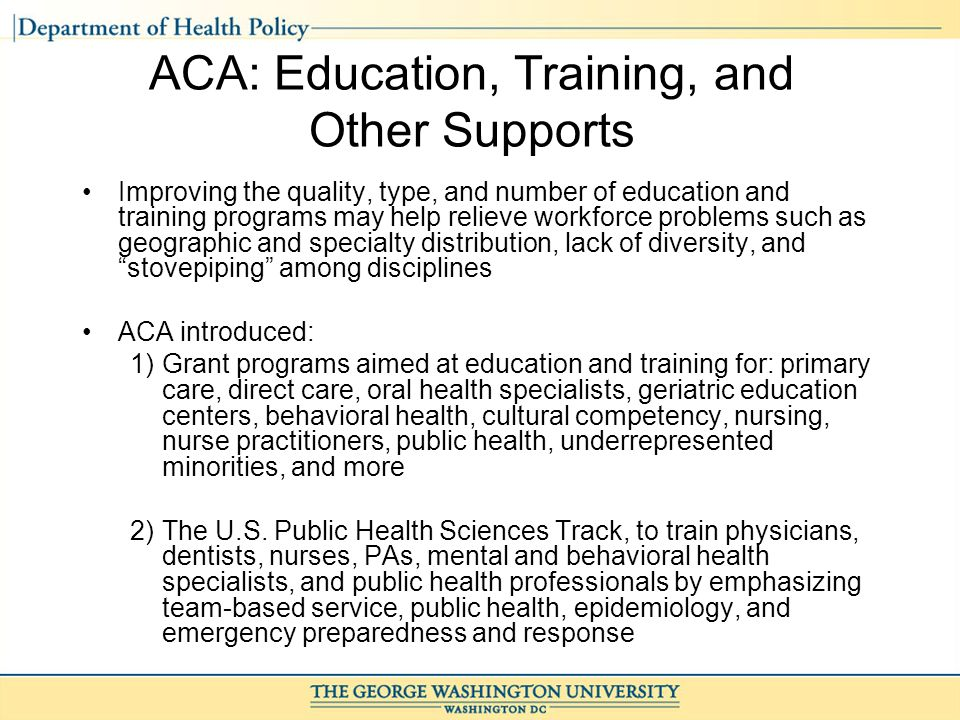ACA: Education, Training, and Other Supports Improving the quality, type, and number of education and training programs may help relieve workforce problems such as geographic and specialty distribution, lack of diversity, and stovepiping among disciplines ACA introduced: 1)Grant programs aimed at education and training for: primary care, direct care, oral health specialists, geriatric education centers, behavioral health, cultural competency, nursing, nurse practitioners, public health, underrepresented minorities, and more 2)The U.S.