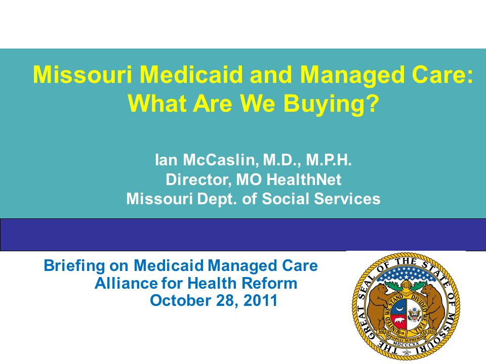Briefing on Medicaid Managed Care Alliance for Health Reform October 28, 2011 Missouri Medicaid and Managed Care: What Are We Buying.
