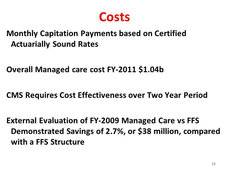 Costs Monthly Capitation Payments based on Certified Actuarially Sound Rates Overall Managed care cost FY-2011 $1.04b CMS Requires Cost Effectiveness over Two Year Period External Evaluation of FY-2009 Managed Care vs FFS Demonstrated Savings of 2.7%, or $38 million, compared with a FFS Structure 10