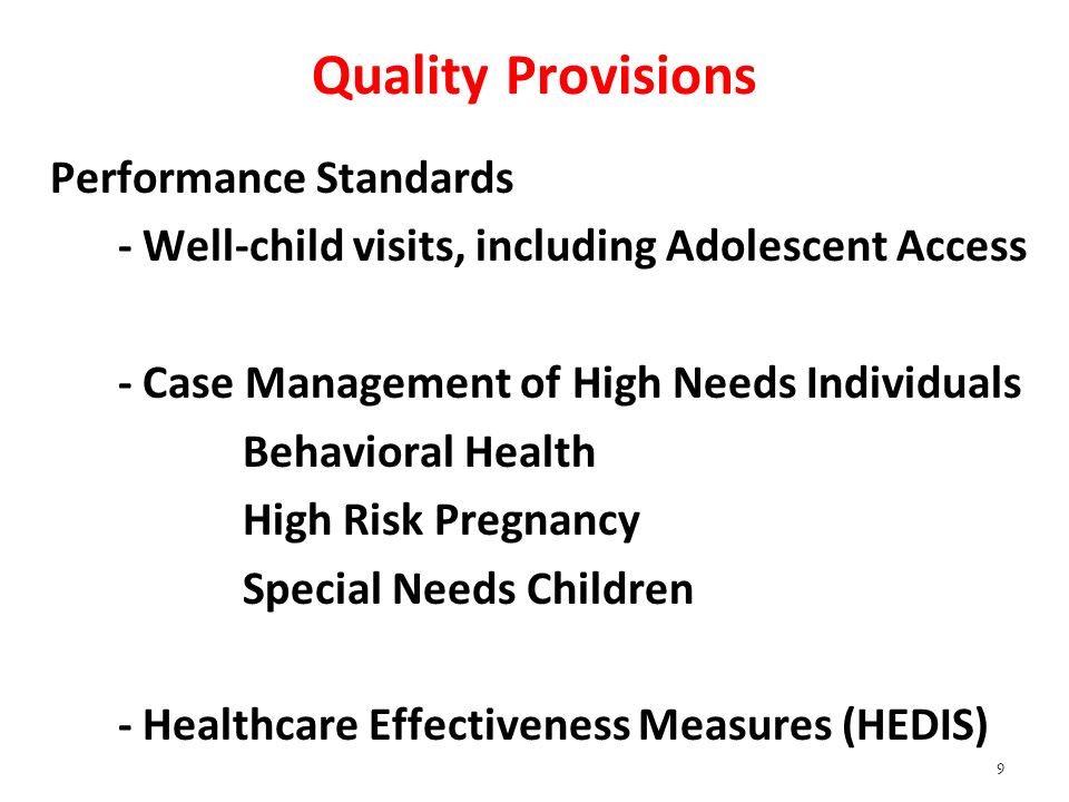 Quality Provisions Performance Standards - Well-child visits, including Adolescent Access - Case Management of High Needs Individuals Behavioral Health High Risk Pregnancy Special Needs Children - Healthcare Effectiveness Measures (HEDIS) 9
