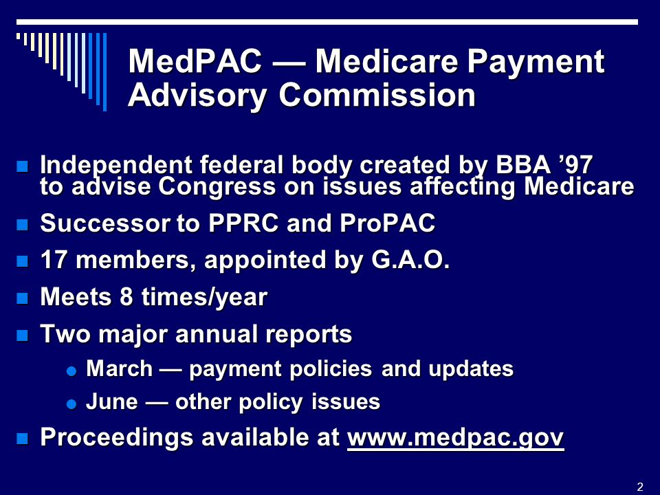2 MedPAC Medicare Payment Advisory Commission Independent federal body created by BBA 97 to advise Congress on issues affecting Medicare Independent federal body created by BBA 97 to advise Congress on issues affecting Medicare Successor to PPRC and ProPAC Successor to PPRC and ProPAC 17 members, appointed by G.A.O.