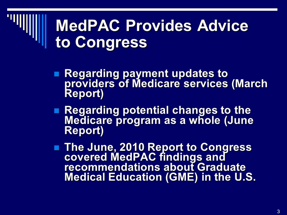3 MedPAC Provides Advice to Congress Regarding payment updates to providers of Medicare services (March Report) Regarding payment updates to providers of Medicare services (March Report) Regarding potential changes to the Medicare program as a whole (June Report) Regarding potential changes to the Medicare program as a whole (June Report) The June, 2010 Report to Congress covered MedPAC findings and recommendations about Graduate Medical Education (GME) in the U.S.