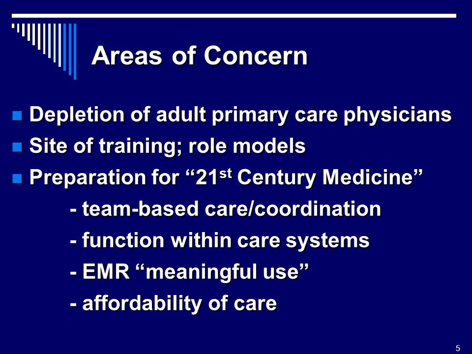5 Areas of Concern Depletion of adult primary care physicians Depletion of adult primary care physicians Site of training; role models Site of training; role models Preparation for 21 st Century Medicine Preparation for 21 st Century Medicine - team-based care/coordination - team-based care/coordination - function within care systems - function within care systems - EMR meaningful use - EMR meaningful use - affordability of care - affordability of care