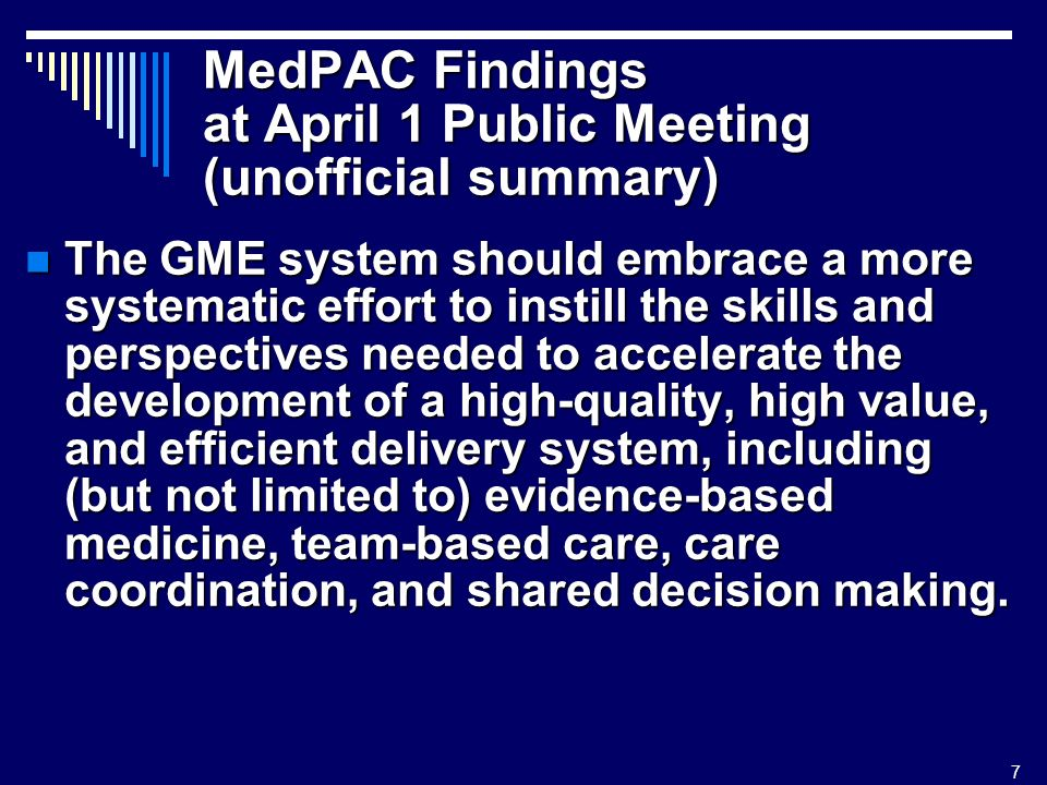 7 MedPAC Findings at April 1 Public Meeting (unofficial summary) The GME system should embrace a more systematic effort to instill the skills and perspectives needed to accelerate the development of a high-quality, high value, and efficient delivery system, including (but not limited to) evidence-based medicine, team-based care, care coordination, and shared decision making.