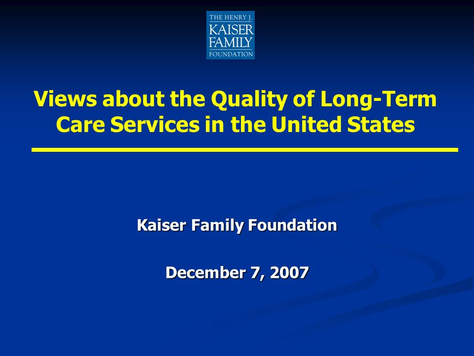 Kaiser Family Foundation December 7, 2007 Views about the Quality of Long-Term Care Services in the United States