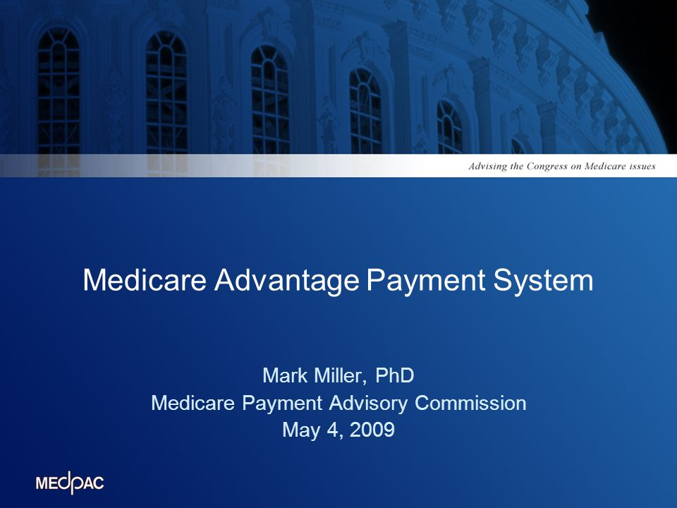 Medicare Advantage Payment System Mark Miller, PhD Medicare Payment Advisory Commission May 4, 2009