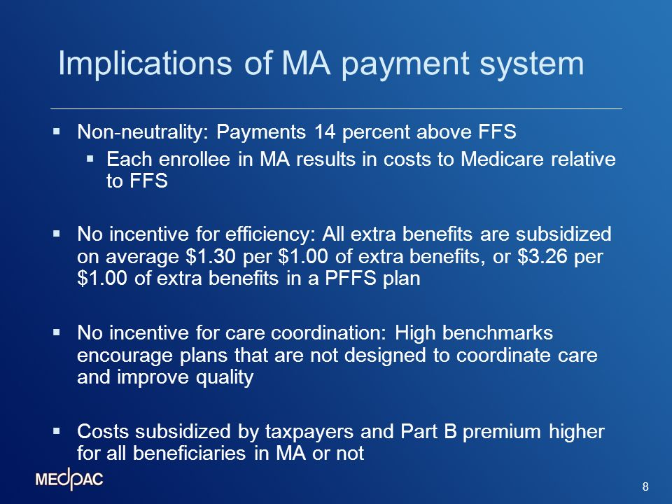 8 Implications of MA payment system Non-neutrality: Payments 14 percent above FFS Each enrollee in MA results in costs to Medicare relative to FFS No