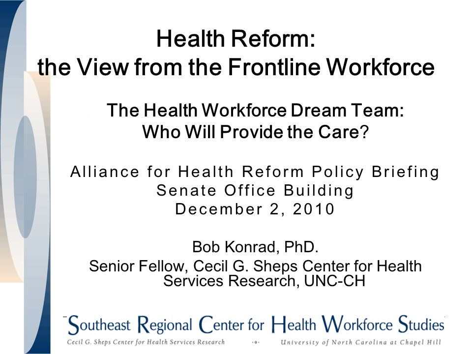 Health Reform: the View from the Frontline Workforce The Health Workforce Dream Team: Who Will Provide the Care.