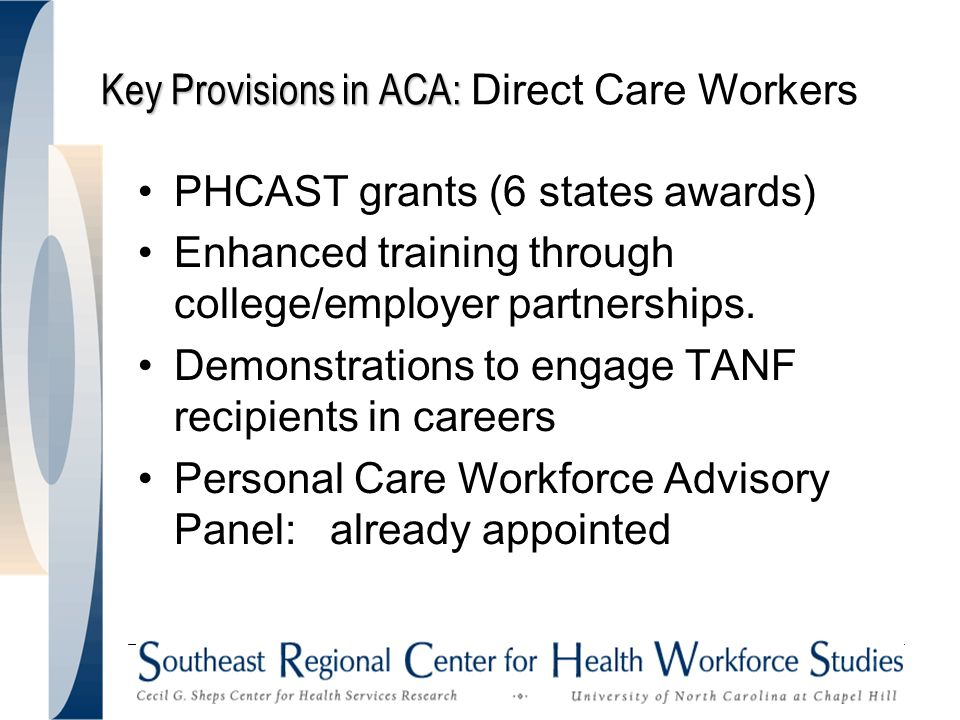 Key Provisions in ACA: Key Provisions in ACA: Direct Care Workers PHCAST grants (6 states awards) Enhanced training through college/employer partnerships.