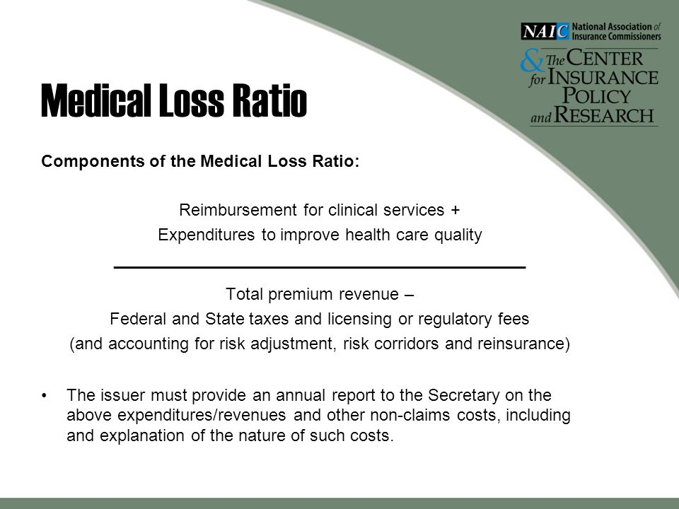 Medical Loss Ratio Components of the Medical Loss Ratio: Reimbursement for clinical services + Expenditures to improve health care quality ____________________________________________ Total premium revenue – Federal and State taxes and licensing or regulatory fees (and accounting for risk adjustment, risk corridors and reinsurance) The issuer must provide an annual report to the Secretary on the above expenditures/revenues and other non-claims costs, including and explanation of the nature of such costs.