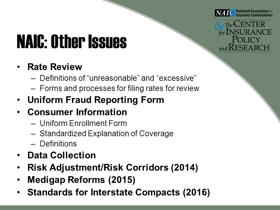 NAIC: Other Issues Rate Review –Definitions of unreasonable and excessive –Forms and processes for filing rates for review Uniform Fraud Reporting Form Consumer Information –Uniform Enrollment Form –Standardized Explanation of Coverage –Definitions Data Collection Risk Adjustment/Risk Corridors (2014) Medigap Reforms (2015) Standards for Interstate Compacts (2016)