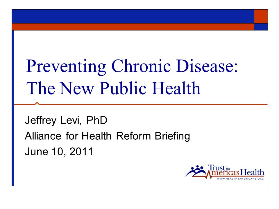 Preventing Chronic Disease: The New Public Health Jeffrey Levi, PhD Alliance for Health Reform Briefing June 10, 2011