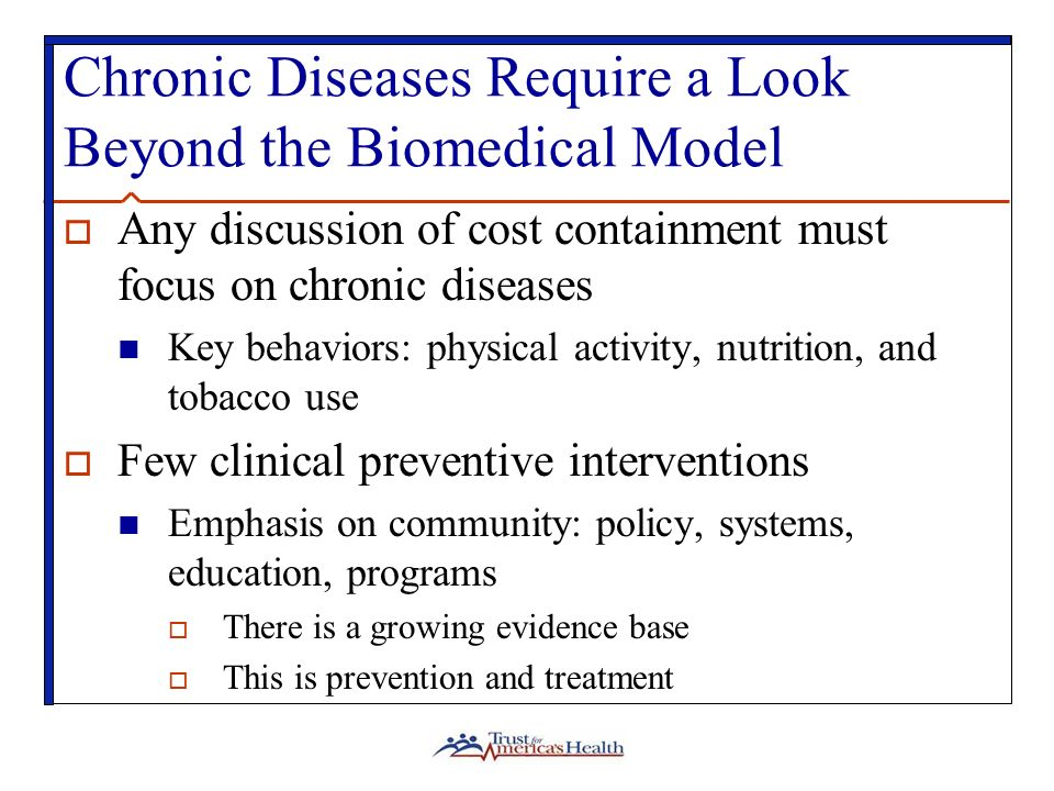 Chronic Diseases Require a Look Beyond the Biomedical Model Any discussion of cost containment must focus on chronic diseases Key behaviors: physical activity, nutrition, and tobacco use Few clinical preventive interventions Emphasis on community: policy, systems, education, programs There is a growing evidence base This is prevention and treatment