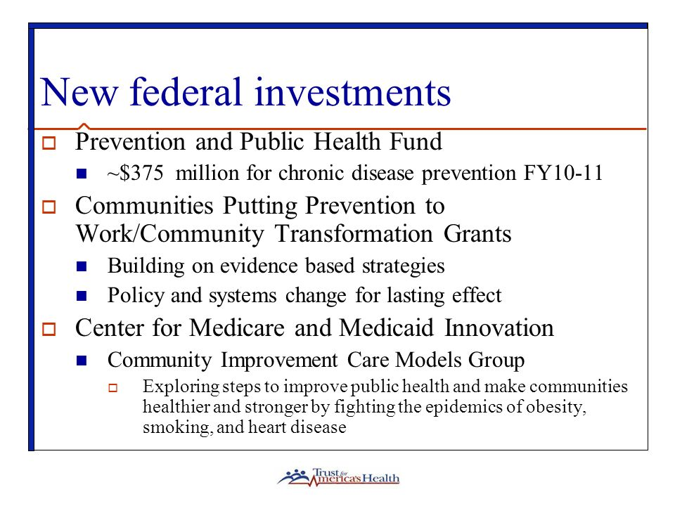 New federal investments Prevention and Public Health Fund ~$375 million for chronic disease prevention FY10-11 Communities Putting Prevention to Work/Community Transformation Grants Building on evidence based strategies Policy and systems change for lasting effect Center for Medicare and Medicaid Innovation Community Improvement Care Models Group Exploring steps to improve public health and make communities healthier and stronger by fighting the epidemics of obesity, smoking, and heart disease