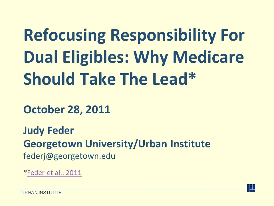 URBAN INSTITUTE Refocusing Responsibility For Dual Eligibles: Why Medicare Should Take The Lead* October 28, 2011 Judy Feder Georgetown University/Urb