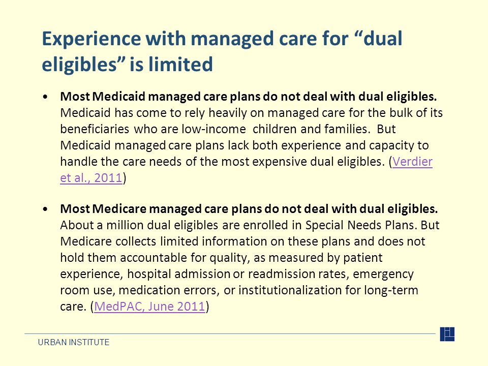 URBAN INSTITUTE Experience with managed care for dual eligibles is limited Most Medicaid managed care plans do not deal with dual eligibles. Medicaid
