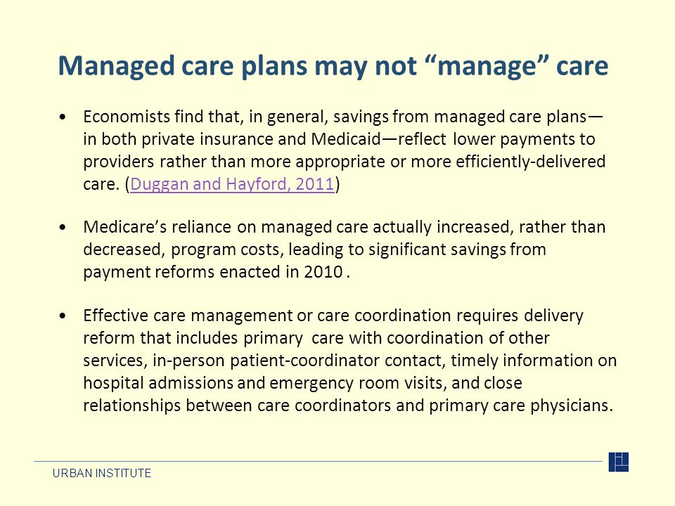 URBAN INSTITUTE Managed care plans may not manage care Economists find that, in general, savings from managed care plans in both private insurance and Medicaidreflect lower payments to providers rather than more appropriate or more efficiently-delivered care.