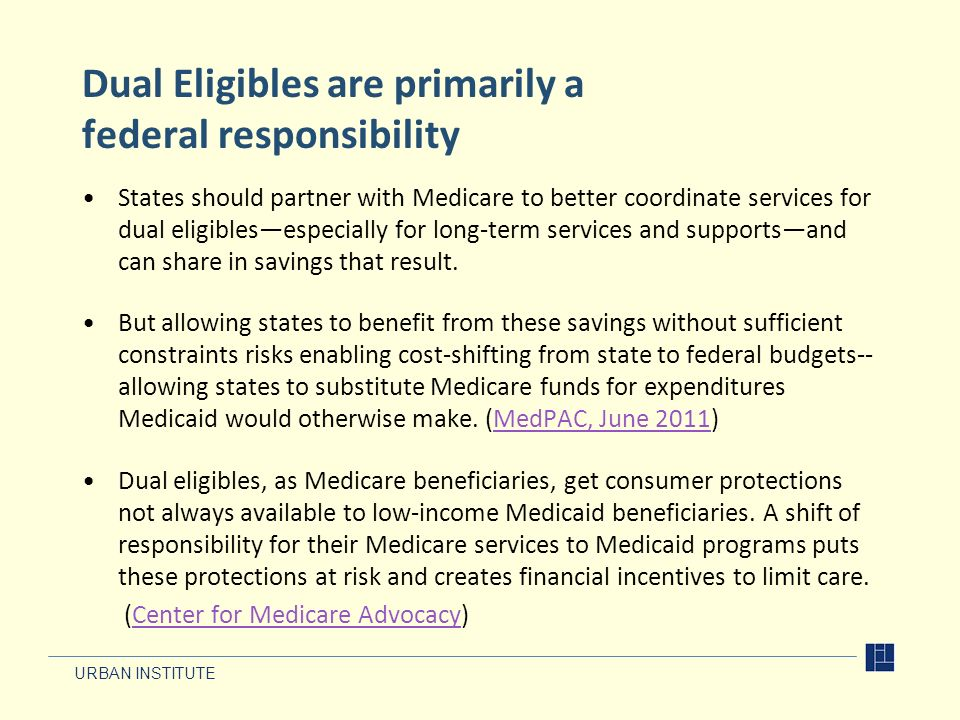 URBAN INSTITUTE Dual Eligibles are primarily a federal responsibility States should partner with Medicare to better coordinate services for dual eligiblesespecially for long-term services and supportsand can share in savings that result.