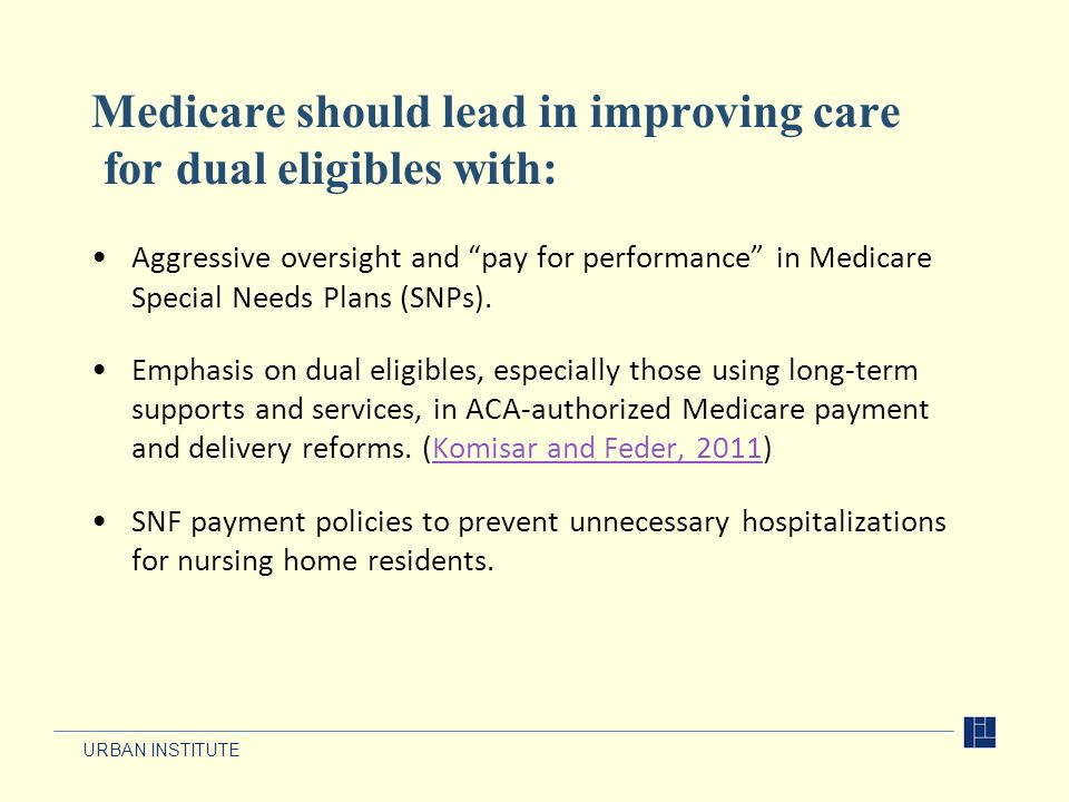 URBAN INSTITUTE Medicare should lead in improving care for dual eligibles with: Aggressive oversight and pay for performance in Medicare Special Needs Plans (SNPs).