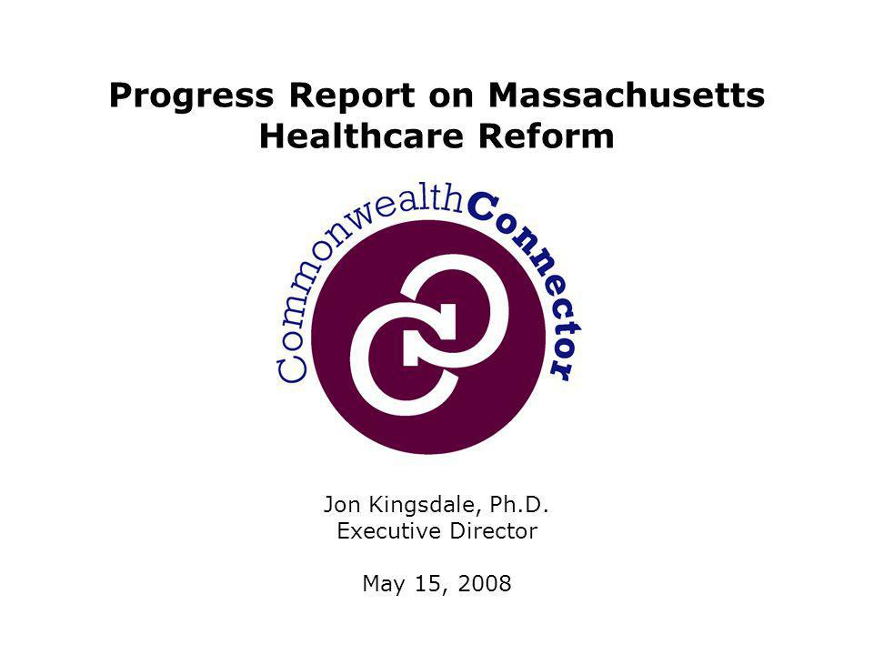 Jon Kingsdale, Ph.D. Executive Director May 15, 2008 Progress Report on Massachusetts Healthcare Reform