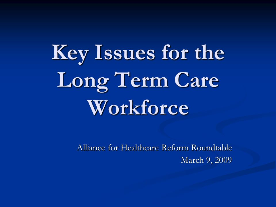 Key Issues for the Long Term Care Workforce Alliance for Healthcare Reform Roundtable March 9, 2009