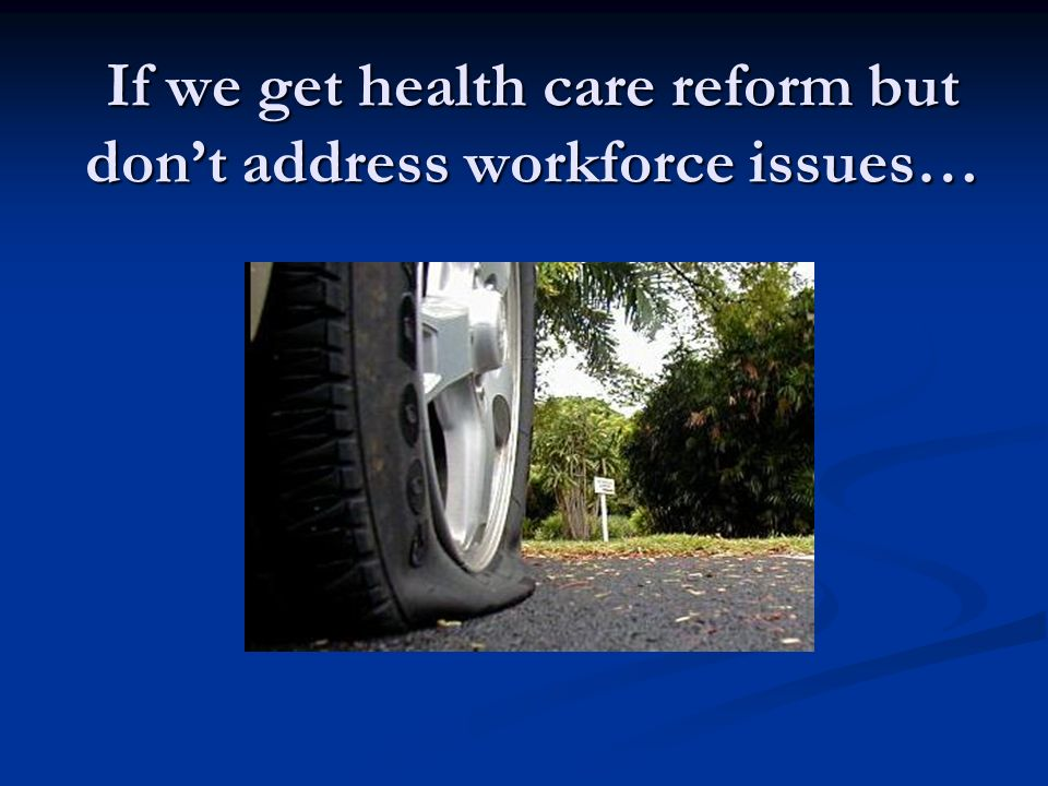 If we get health care reform but dont address workforce issues…
