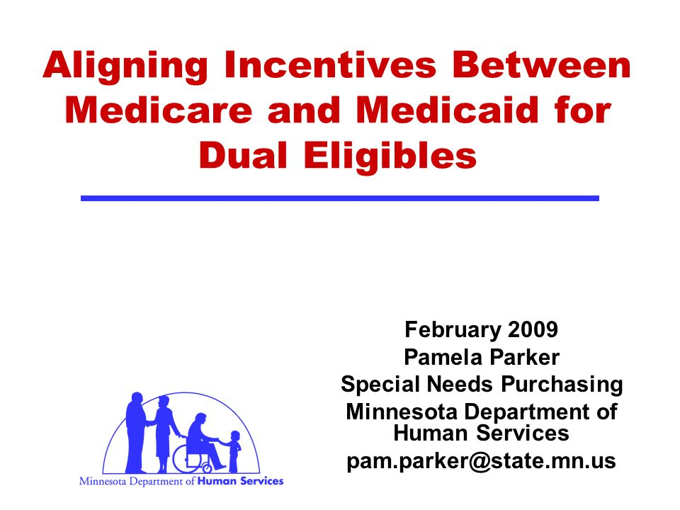Aligning Incentives Between Medicare and Medicaid for Dual Eligibles February 2009 Pamela Parker Special Needs Purchasing Minnesota Department of Human Services pam.parker@state.mn.us