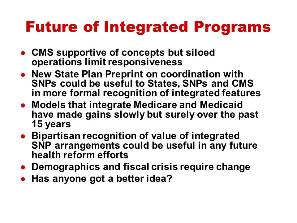 Future of Integrated Programs CMS supportive of concepts but siloed operations limit responsiveness New State Plan Preprint on coordination with SNPs could be useful to States, SNPs and CMS in more formal recognition of integrated features Models that integrate Medicare and Medicaid have made gains slowly but surely over the past 15 years Bipartisan recognition of value of integrated SNP arrangements could be useful in any future health reform efforts Demographics and fiscal crisis require change Has anyone got a better idea