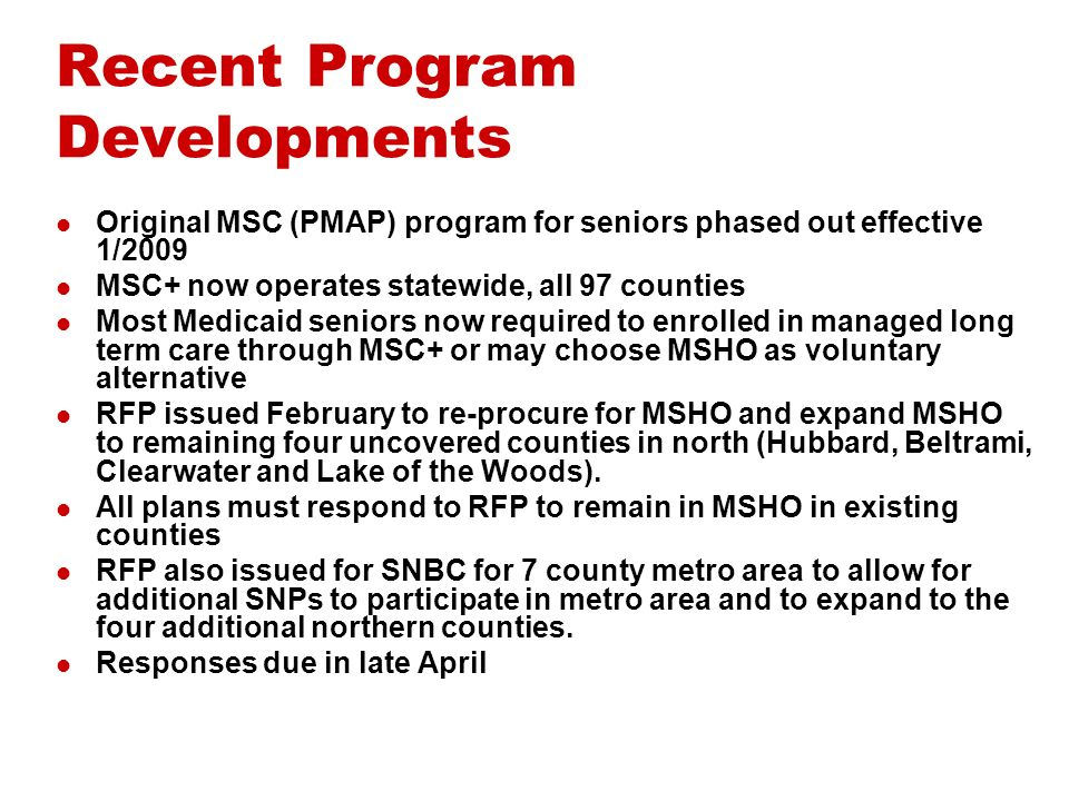 Recent Program Developments Original MSC (PMAP) program for seniors phased out effective 1/2009 MSC+ now operates statewide, all 97 counties Most Medicaid seniors now required to enrolled in managed long term care through MSC+ or may choose MSHO as voluntary alternative RFP issued February to re-procure for MSHO and expand MSHO to remaining four uncovered counties in north (Hubbard, Beltrami, Clearwater and Lake of the Woods).