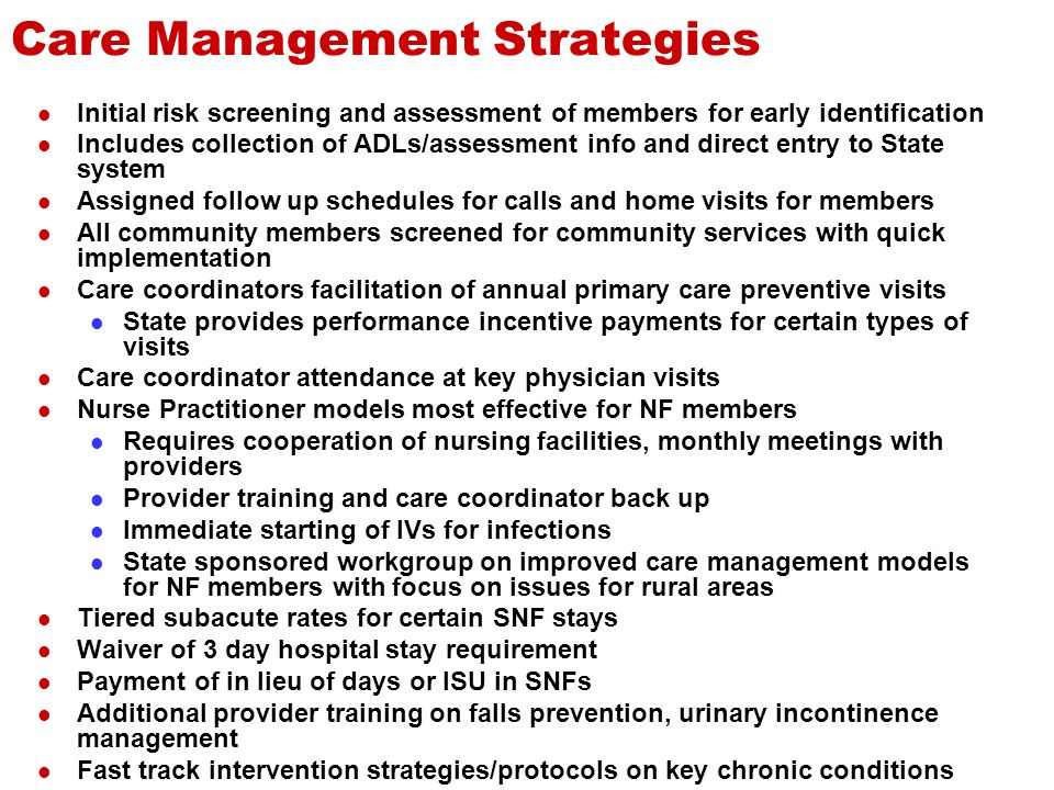 Care Management Strategies Initial risk screening and assessment of members for early identification Includes collection of ADLs/assessment info and direct entry to State system Assigned follow up schedules for calls and home visits for members All community members screened for community services with quick implementation Care coordinators facilitation of annual primary care preventive visits State provides performance incentive payments for certain types of visits Care coordinator attendance at key physician visits Nurse Practitioner models most effective for NF members Requires cooperation of nursing facilities, monthly meetings with providers Provider training and care coordinator back up Immediate starting of IVs for infections State sponsored workgroup on improved care management models for NF members with focus on issues for rural areas Tiered subacute rates for certain SNF stays Waiver of 3 day hospital stay requirement Payment of in lieu of days or ISU in SNFs Additional provider training on falls prevention, urinary incontinence management Fast track intervention strategies/protocols on key chronic conditions