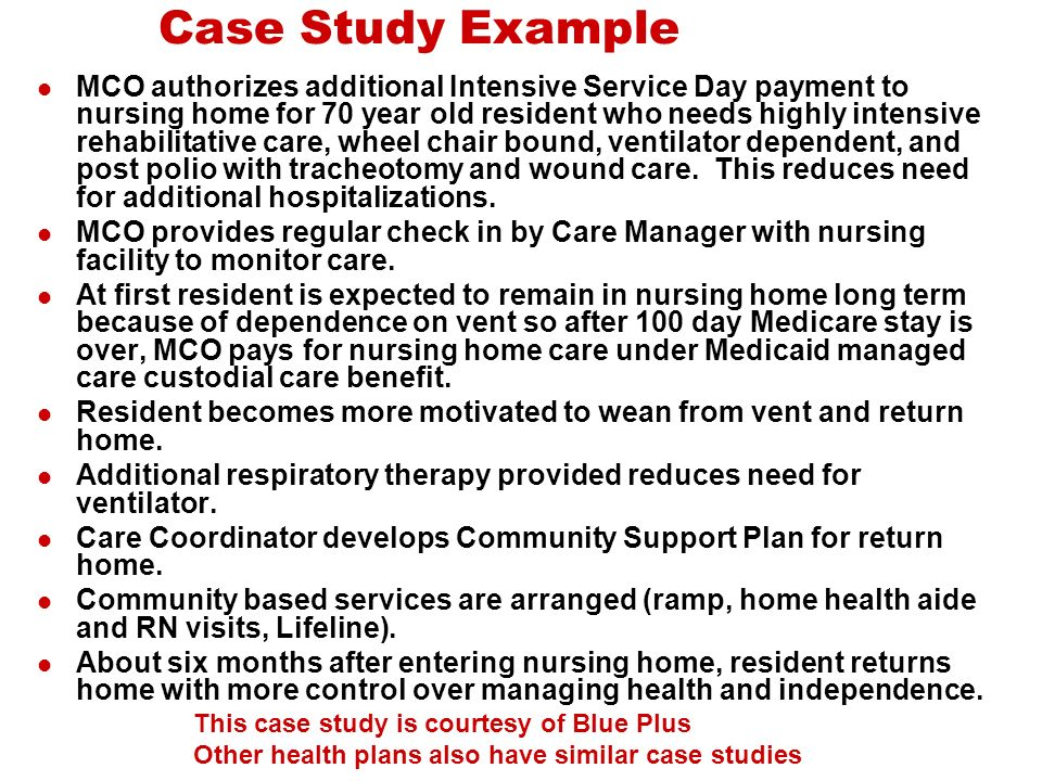 Case Study Example MCO authorizes additional Intensive Service Day payment to nursing home for 70 year old resident who needs highly intensive rehabilitative care, wheel chair bound, ventilator dependent, and post polio with tracheotomy and wound care.