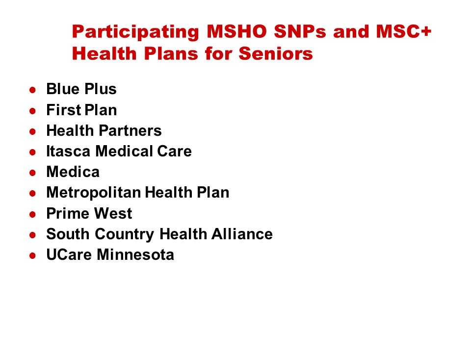 Participating MSHO SNPs and MSC+ Health Plans for Seniors Blue Plus First Plan Health Partners Itasca Medical Care Medica Metropolitan Health Plan Prime West South Country Health Alliance UCare Minnesota