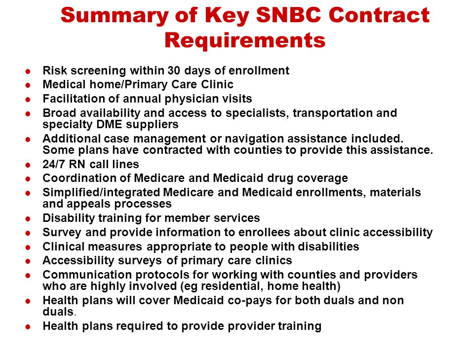 Summary of Key SNBC Contract Requirements Risk screening within 30 days of enrollment Medical home/Primary Care Clinic Facilitation of annual physician visits Broad availability and access to specialists, transportation and specialty DME suppliers Additional case management or navigation assistance included.