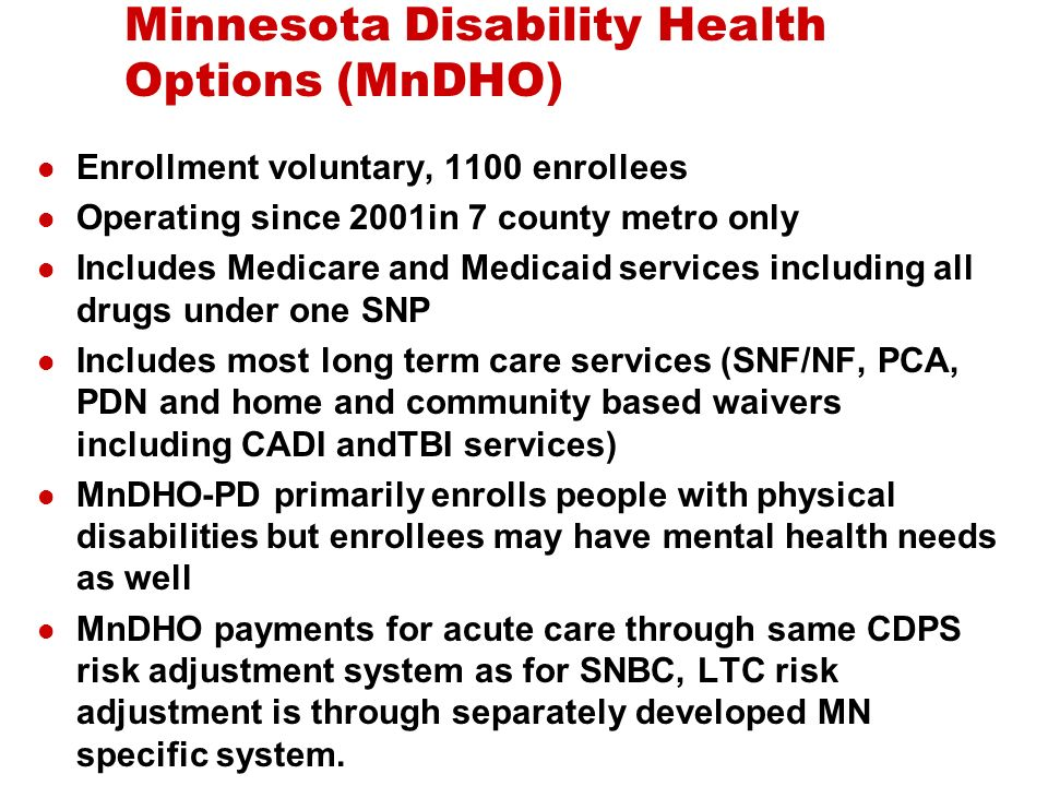 Minnesota Disability Health Options (MnDHO) Enrollment voluntary, 1100 enrollees Operating since 2001in 7 county metro only Includes Medicare and Medicaid services including all drugs under one SNP Includes most long term care services (SNF/NF, PCA, PDN and home and community based waivers including CADI andTBI services) MnDHO-PD primarily enrolls people with physical disabilities but enrollees may have mental health needs as well MnDHO payments for acute care through same CDPS risk adjustment system as for SNBC, LTC risk adjustment is through separately developed MN specific system.