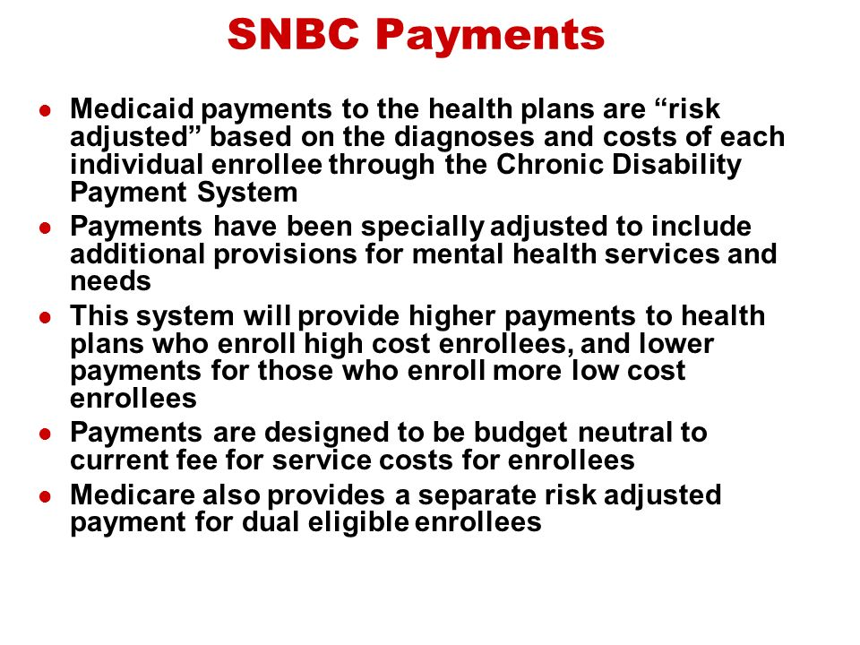 SNBC Payments Medicaid payments to the health plans are risk adjusted based on the diagnoses and costs of each individual enrollee through the Chronic Disability Payment System Payments have been specially adjusted to include additional provisions for mental health services and needs This system will provide higher payments to health plans who enroll high cost enrollees, and lower payments for those who enroll more low cost enrollees Payments are designed to be budget neutral to current fee for service costs for enrollees Medicare also provides a separate risk adjusted payment for dual eligible enrollees