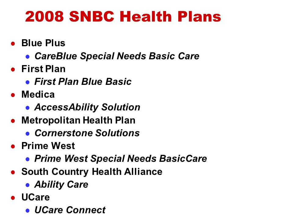 2008 SNBC Health Plans Blue Plus CareBlue Special Needs Basic Care First Plan First Plan Blue Basic Medica AccessAbility Solution Metropolitan Health Plan Cornerstone Solutions Prime West Prime West Special Needs BasicCare South Country Health Alliance Ability Care UCare UCare Connect