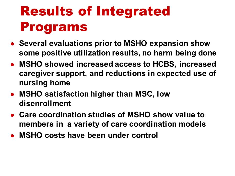 Results of Integrated Programs Several evaluations prior to MSHO expansion show some positive utilization results, no harm being done MSHO showed increased access to HCBS, increased caregiver support, and reductions in expected use of nursing home MSHO satisfaction higher than MSC, low disenrollment Care coordination studies of MSHO show value to members in a variety of care coordination models MSHO costs have been under control